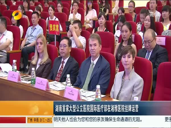 湖南首家大型公立医院国际医疗部在湘雅医院挂牌运营