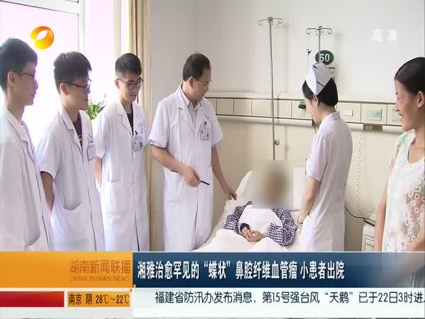 """湘雅治愈罕见的""""蝶状""""鼻腔纤维血管瘤 小患者出院"""