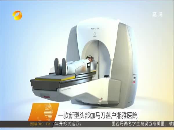 一款新型头部伽马刀落户湘雅医院