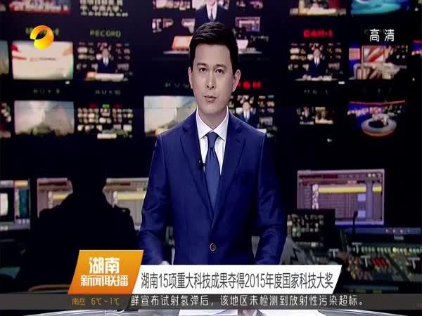 湖南15项重大科技成果夺得2015年度国家科技大奖
