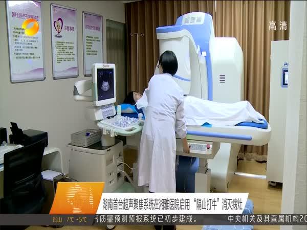 湖南首台超声聚焦系统在湘雅医院启用