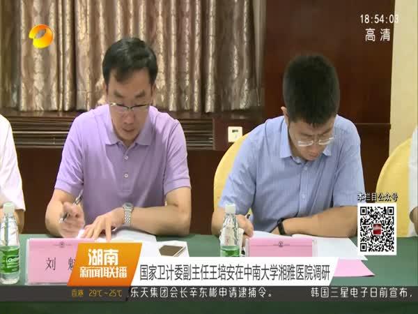 国家卫计委副主任王培安在中南大学湘雅医院调研