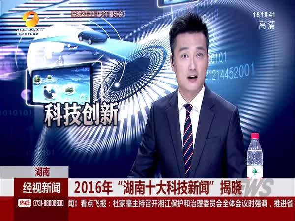 """2016年""""湖南十大科技新闻""""揭晓"""