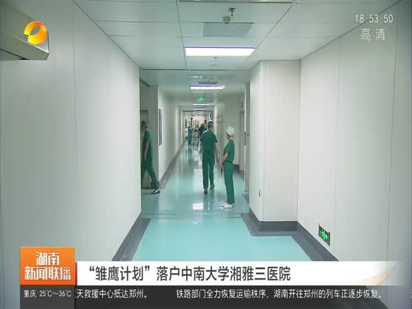 """""""雏鹰计划""""落户中南大学湘雅三医院"""